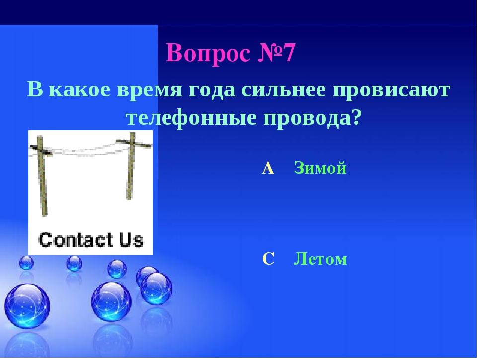 Вопрос №7 В какое время года сильнее провисают телефонные провода? A Зимой C...