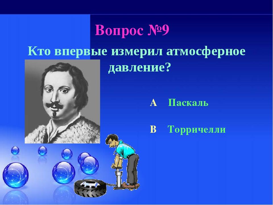 Вопрос №9 Кто впервые измерил атмосферное давление? A Паскаль B Торричелли