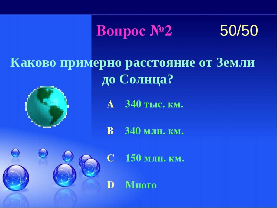 Вопрос №2 Каково примерно расстояние от Земли до Солнца? A 340 тыс. км. B 340...
