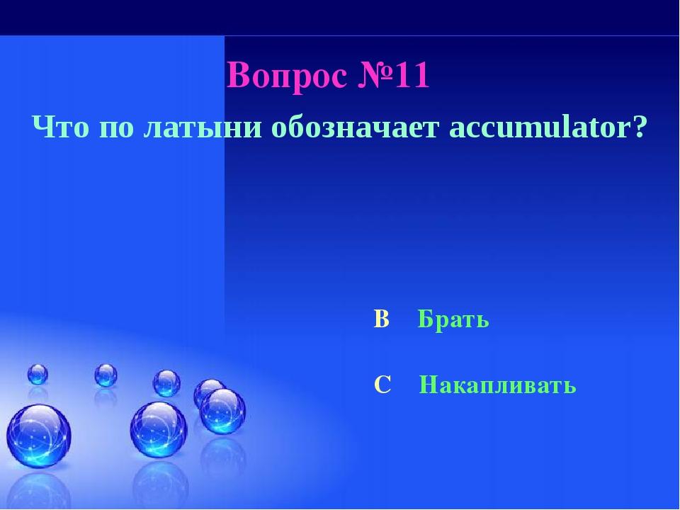 Вопрос №11 Что по латыни обозначает accumulator? B Брать C Накапливать