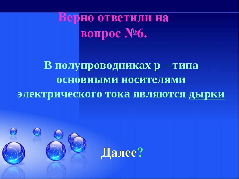 Верно ответили на вопрос №6. Далее? В полупроводниках p – типа основными носи...