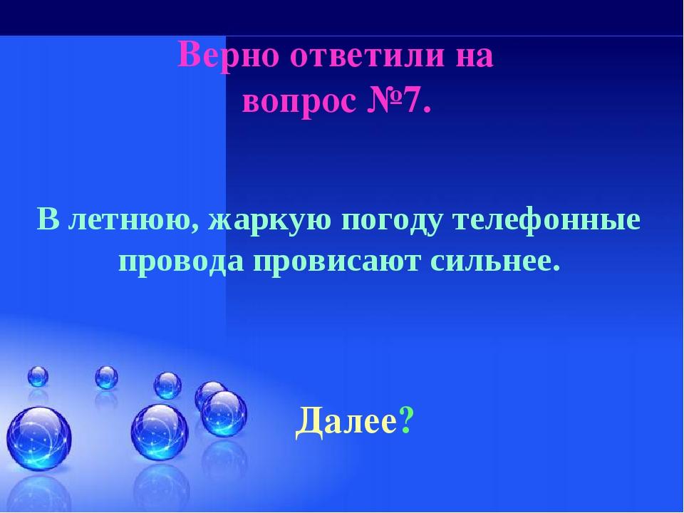 Верно ответили на вопрос №7. Далее? В летнюю, жаркую погоду телефонные провод...
