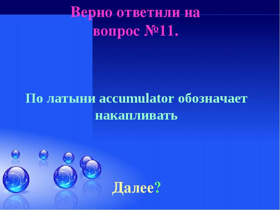 Верно ответили на вопрос №11. Далее? По латыни accumulator обозначает накапли...