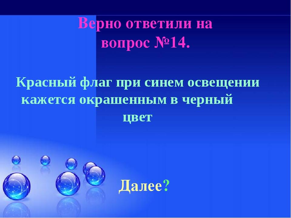 Верно ответили на вопрос №14. Далее? Красный флаг при синем освещении кажется...