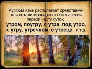 Русский язык располагает средствами для детализированного обозначения первой
