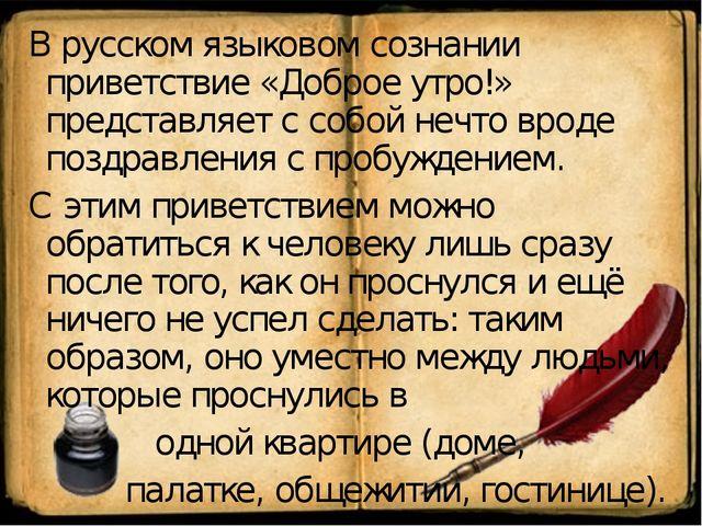 В русском языковом сознании приветствие «Доброе утро!» представляет с собой н...