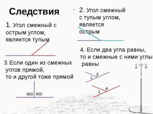 Следствия 1. Угол смежный с острым углом, является тупым 2. Угол смежный с ту