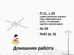 Домашняя работа П.11, с.22 (самостоятельно изучить тему «Вертикальные углы»,