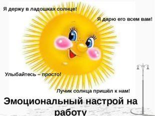 Эмоциональный настрой на работу Я держу в ладошках солнце! Я дарю его всем ва