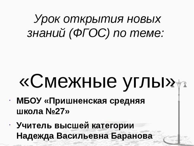 Урок открытия новых знаний (ФГОС) по теме: «Смежные углы» МБОУ «Пришненская с...