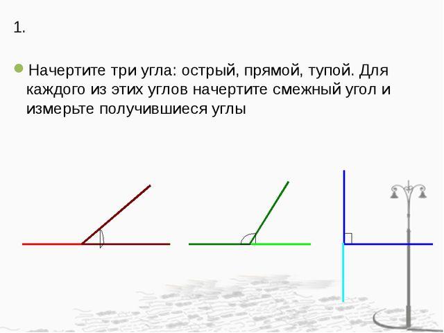 1. Начертите три угла: острый, прямой, тупой. Для каждого из этих углов начер...