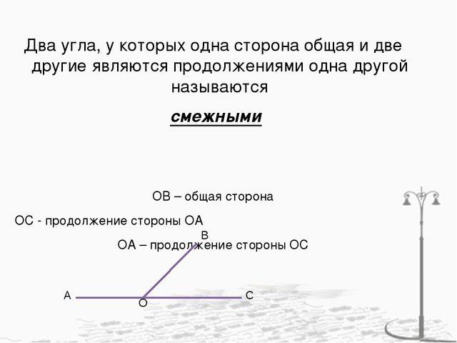 Два угла, у которых одна сторона общая и две другие являются продолжениями од...