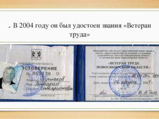. В 2004 году он был удостоен звания «Ветеран труда»