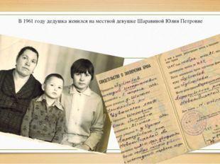 В 1961 году дедушка женился на местной девушке Шаравиной Юлии Петровне