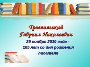 Троепольский Гавриил Николаевич 29 ноября 2010 года - 105 лет со дня рождения