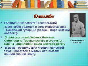 Детство Гавриил Николаевич Троепольский (1905-1995) родился в селе Новоспасов