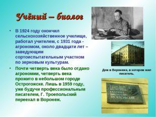 Учёный – биолог В 1924 году окончил сельскохозяйственное училище, работал учи