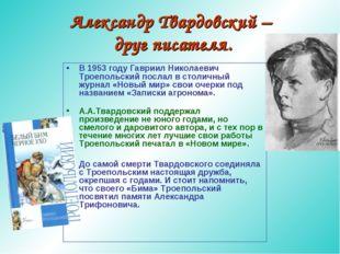 Александр Твардовский – друг писателя. В 1953 году Гавриил Николаевич Троепол