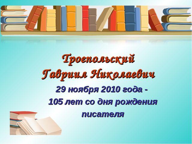 Троепольский Гавриил Николаевич 29 ноября 2010 года - 105 лет со дня рождения...
