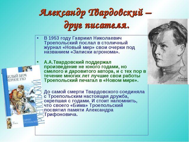 Александр Твардовский – друг писателя. В 1953 году Гавриил Николаевич Троепол...