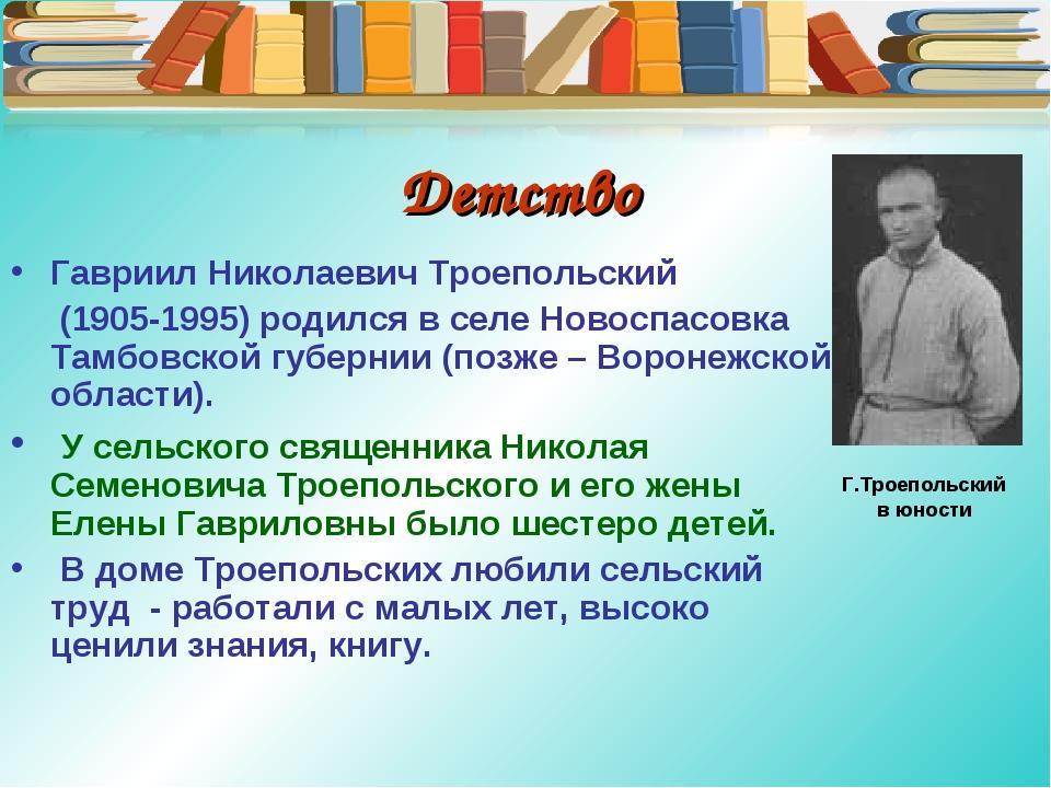 Детство Гавриил Николаевич Троепольский (1905-1995) родился в селе Новоспасов...