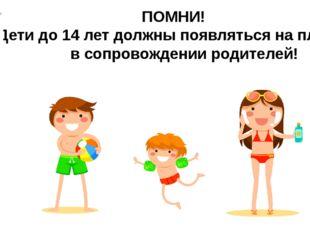 ПОМНИ! Дети до 14 лет должны появляться на пляже в сопровождении родителей!