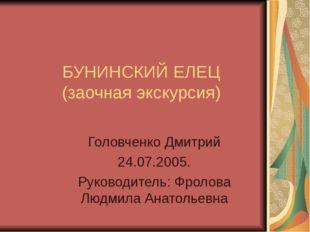 БУНИНСКИЙ ЕЛЕЦ (заочная экскурсия) Головченко Дмитрий 24.07.2005. Руководител