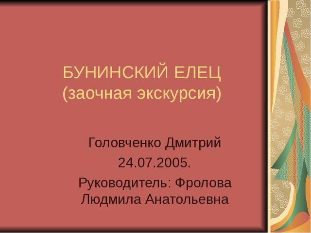 БУНИНСКИЙ ЕЛЕЦ (заочная экскурсия) Головченко Дмитрий 24.07.2005. Руководител...
