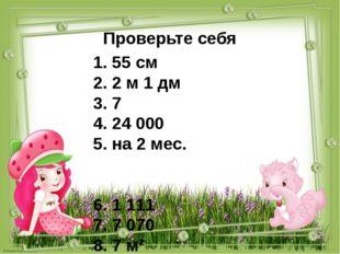 Проверьте себя 1. 55 см 2. 2 м 1 дм 3. 7 4. 24 000 5. на 2 мес. 6. 1 111 7. 7