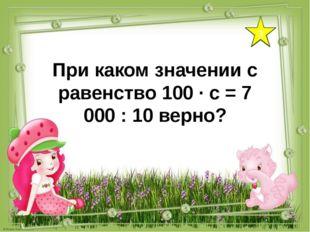 3 При каком значении с равенство 100 ∙ с = 7 000 : 10 верно?