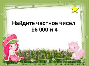 4 Найдите частное чисел 96 000 и 4
