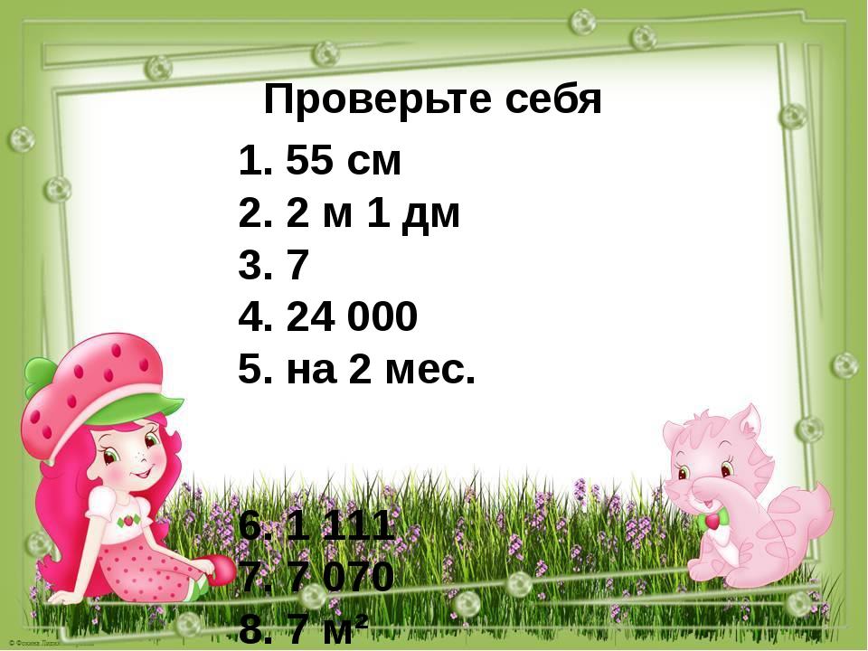 Проверьте себя 1. 55 см 2. 2 м 1 дм 3. 7 4. 24 000 5. на 2 мес. 6. 1 111 7. 7...