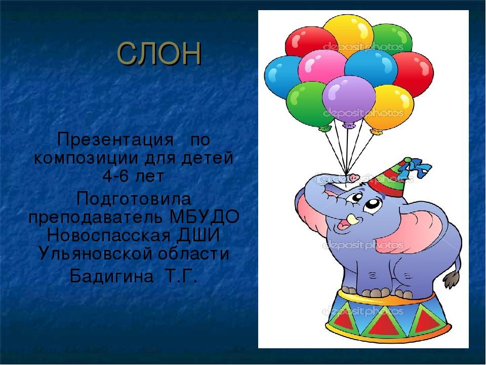 СЛОН Презентация по композиции для детей 4-6 лет Подготовила преподаватель МБ...