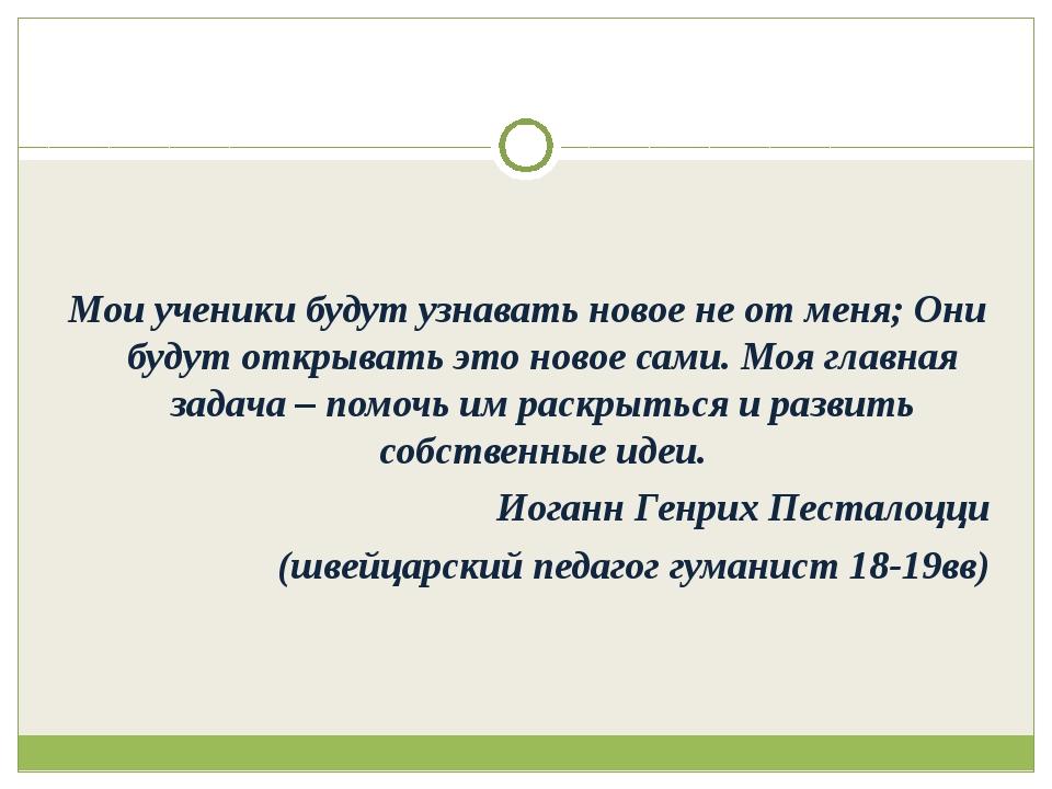 Мои ученики будут узнавать новое не от меня; Они будут открывать это новое с...