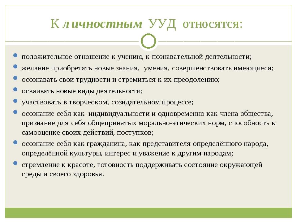 К личностным УУД относятся: положительное отношение к учению, к познаватель...