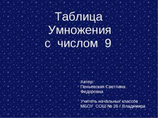Таблица Умножения с числом 9 Автор: Пеньевская Светлана Федоровна Учитель на