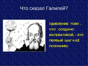 Что сказал Галилей? УДИВЛЕНИЕ ТОМУ , ЧТО СОЗДАНО МАТЕМАТИКОЙ, - ЭТО ПЕРВЫЙ ША