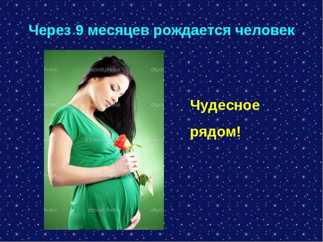 Через 9 месяцев рождается человек Чудесное рядом!