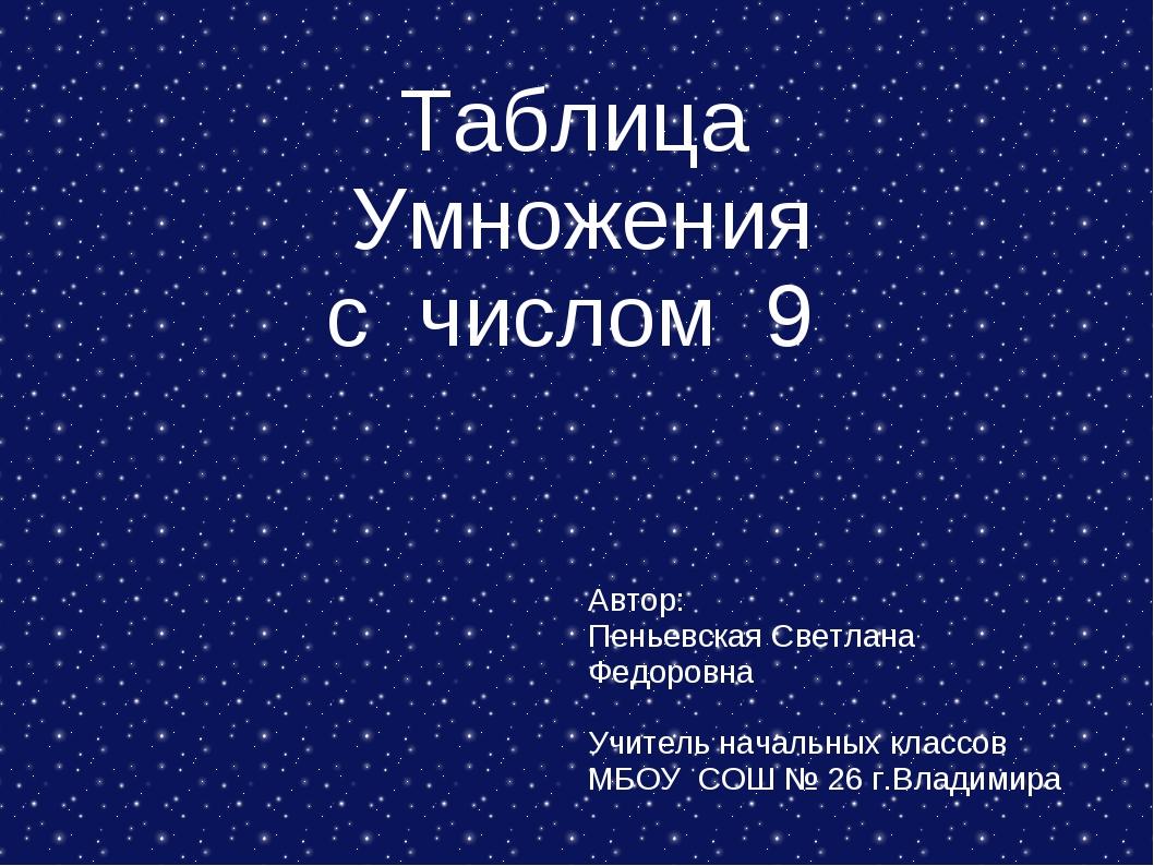 Таблица Умножения с числом 9 Автор: Пеньевская Светлана Федоровна Учитель на...