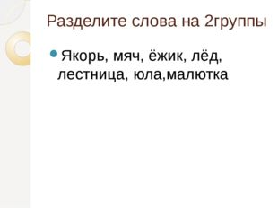 Разделите слова на 2группы Якорь, мяч, ёжик, лёд, лестница, юла,малютка