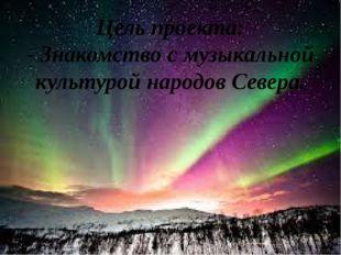 Цель проекта: - Знакомство с музыкальной культурой народов Севера.