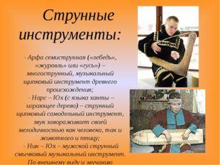 Струнные инструменты: - Арфа семиструнная («лебедь», «журавль» или «гусь») –