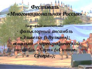 Фестиваль «Многонациональная Россия» Творческие коллективы: - фольклорный анс