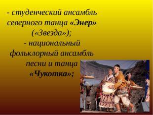 - студенческий ансамбль северного танца «Энер» («Звезда»); - национальный фол