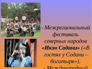 - Межрегиональный фестиваль северных народов «Икэн Содани» («В гостях у Содан