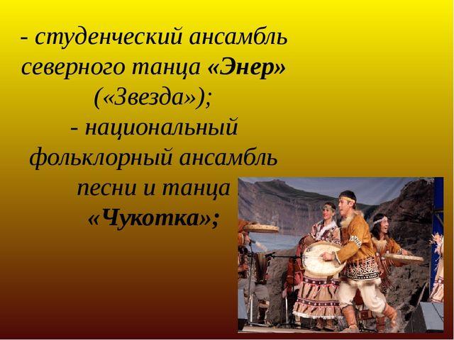 - студенческий ансамбль северного танца «Энер» («Звезда»); - национальный фол...