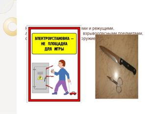 Не играй с острыми, колющими и режущими, легковоспламеняющимися и взрывоопасн