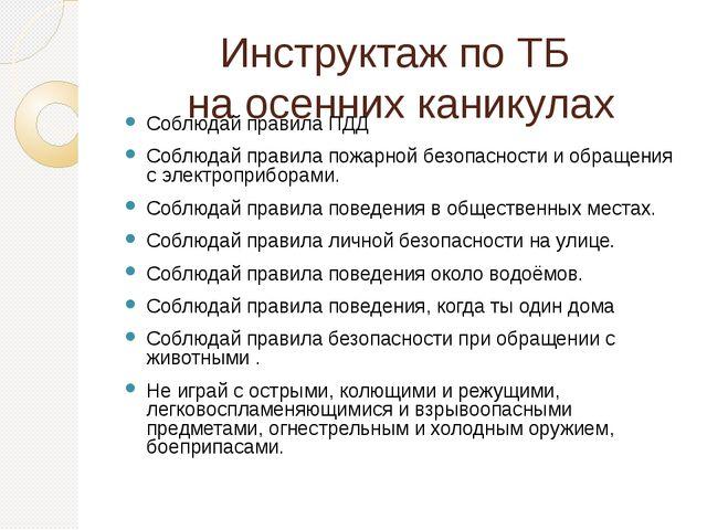 Инструктаж по ТБ  на осенних каникулах Соблюдай правила ПДД  Соблюдай прави...
