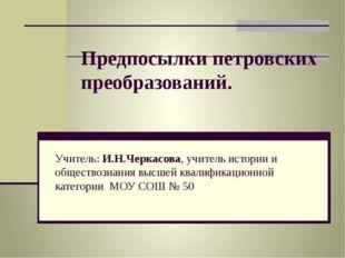 Предпосылки петровских преобразований. Учитель: И.Н.Черкасова, учитель истори