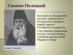 Симеон Полоцкий Выступал за объединение русского, украинского и белорусского